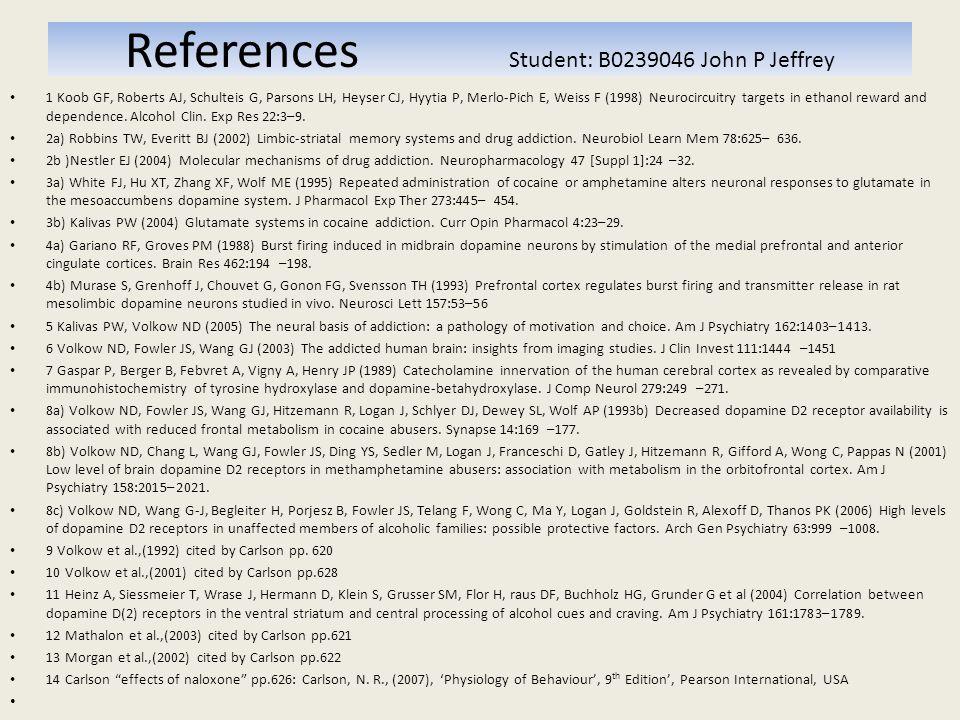 References Student: B0239046 John P Jeffrey 1 Koob GF, Roberts AJ, Schulteis G, Parsons LH, Heyser CJ, Hyytia P, Merlo-Pich E, Weiss F (1998) Neurocircuitry targets in ethanol reward and dependence.