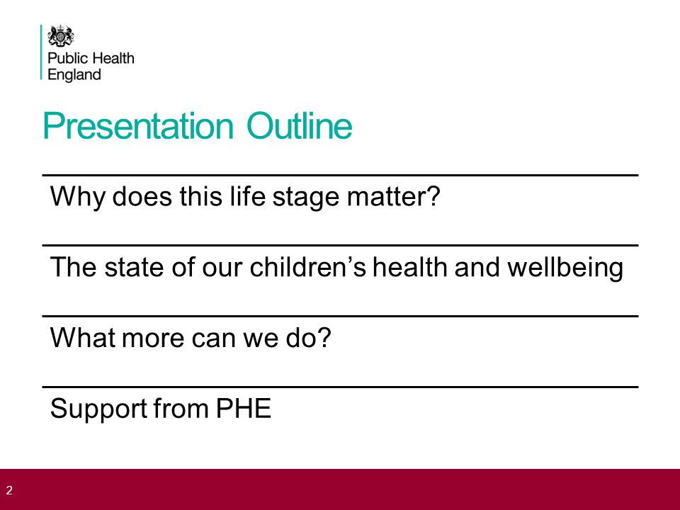 Presentation Outline Why does this life stage matter? The state of our children's health and wellbeing What more can we do? Support from PHE 2