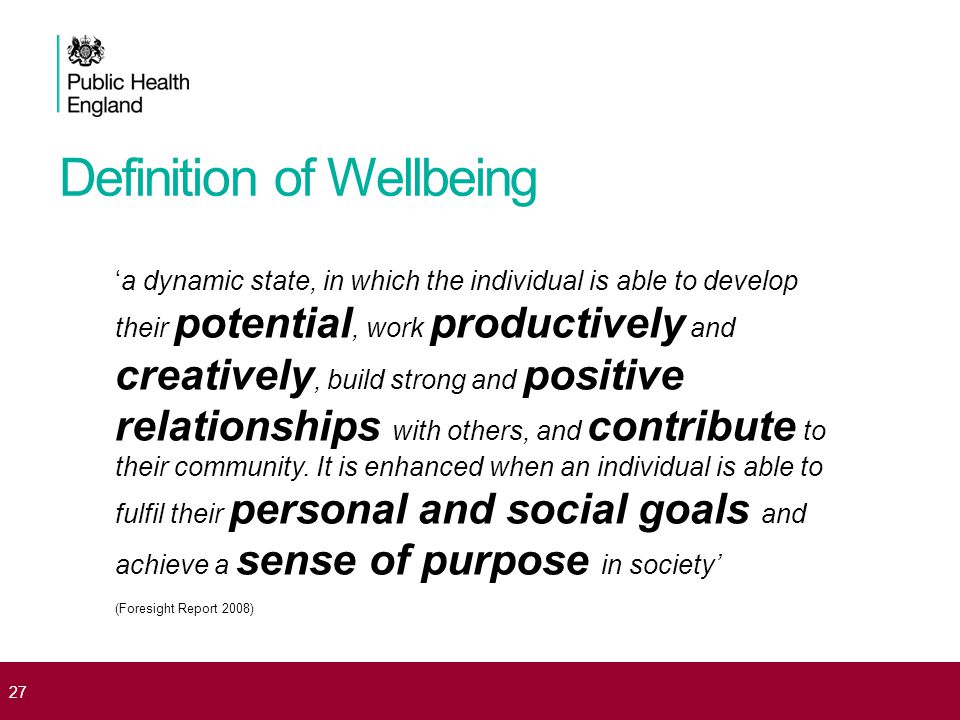 Definition of Wellbeing 'a dynamic state, in which the individual is able to develop their potential, work productively and creatively, build strong a