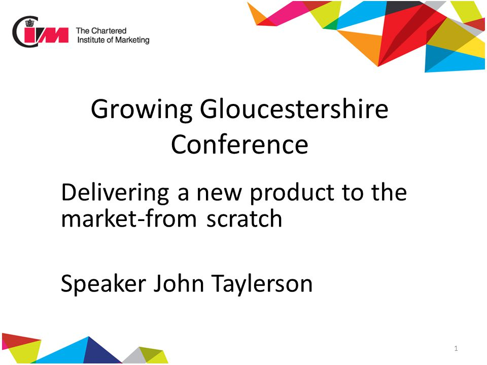 Growing Gloucestershire Conference Delivering a new product to the market-from scratch Speaker John Taylerson 1