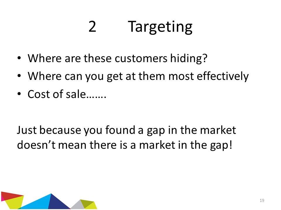 2 Targeting Where are these customers hiding? Where can you get at them most effectively Cost of sale……. Just because you found a gap in the market do