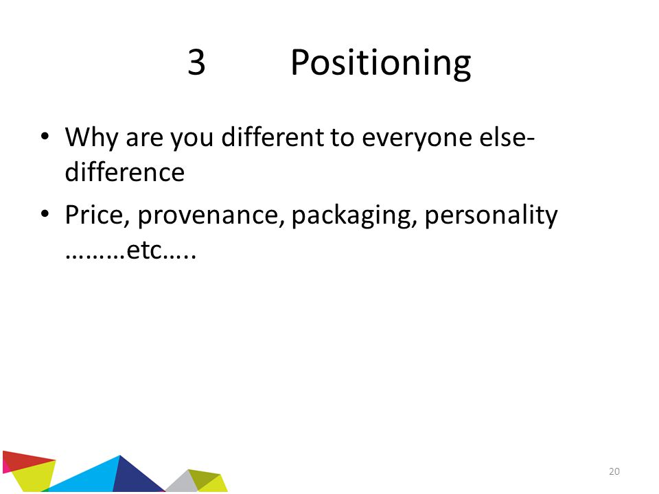 3 Positioning Why are you different to everyone else- difference Price, provenance, packaging, personality ………etc….. 20