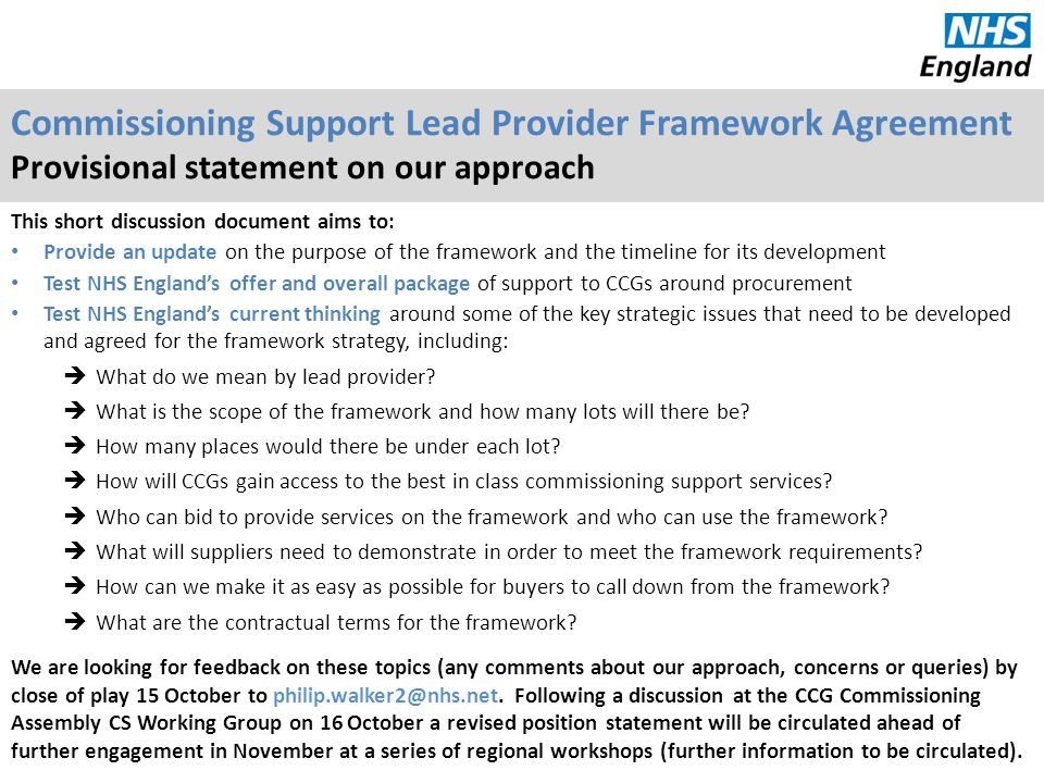 Rationale for the framework agreement Our engagement over the summer indicated that many CCGs (76% of CCG respondents to the survey) supported the development of a lead provider framework CCGs need simple mechanisms to buy commissioning support - framework agreements can significantly reduce the timescales (typically 2-3 months for call-offs versus 9-12 months for full OJEU procurement) and minimise transaction costs There is no other comparable framework for end to end commissioning support services.