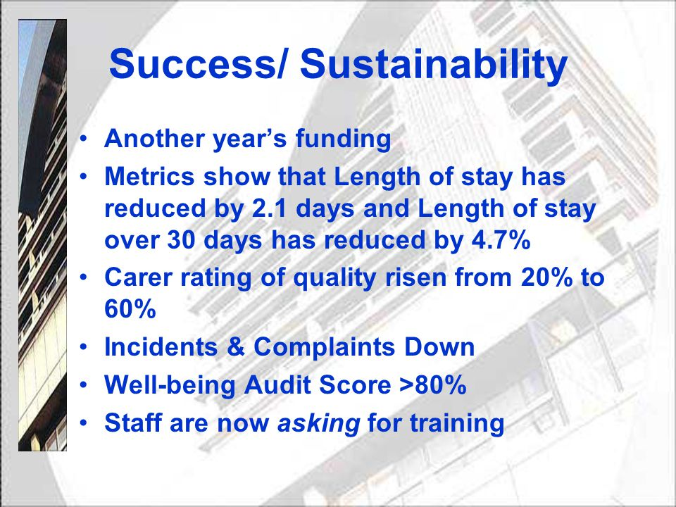 Success/ Sustainability Another year's funding Metrics show that Length of stay has reduced by 2.1 days and Length of stay over 30 days has reduced by 4.7% Carer rating of quality risen from 20% to 60% Incidents & Complaints Down Well-being Audit Score >80% Staff are now asking for training