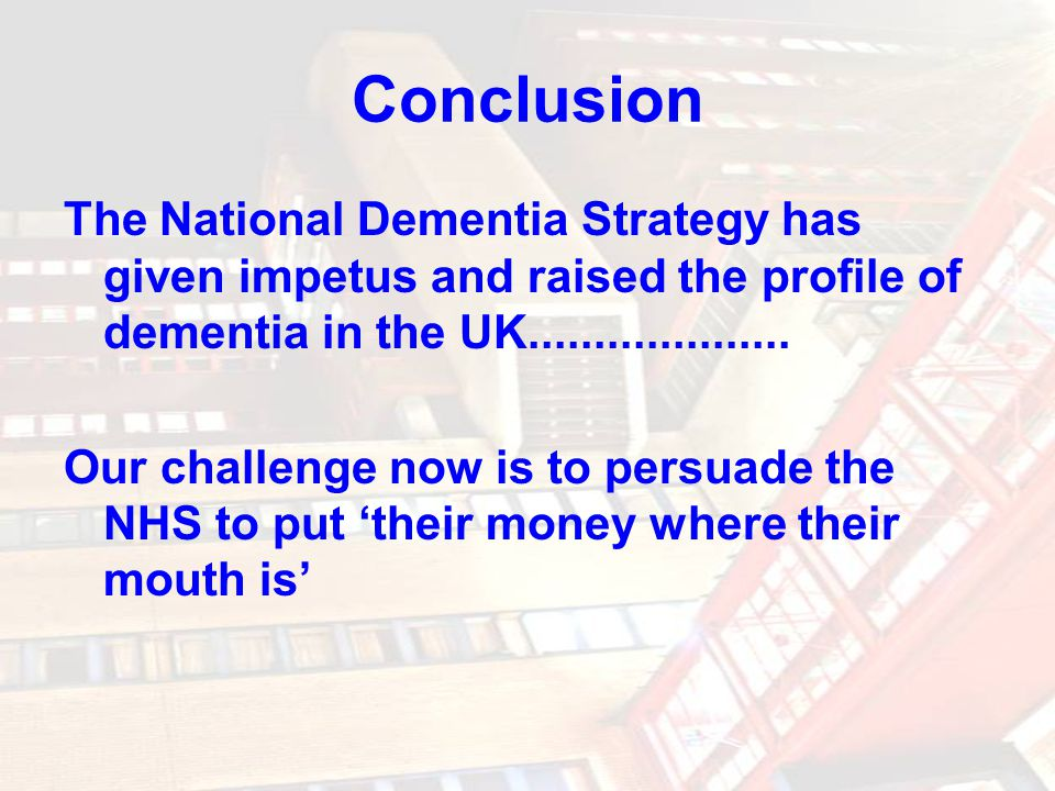 Conclusion The National Dementia Strategy has given impetus and raised the profile of dementia in the UK....................