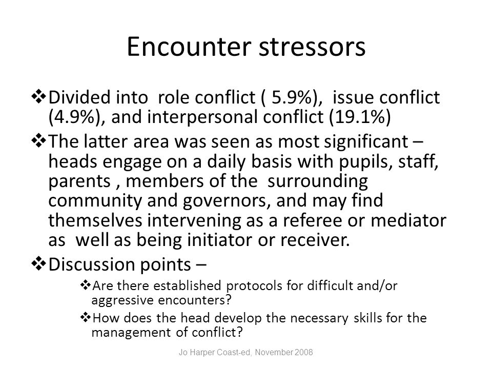 Encounter stressors  Divided into role conflict ( 5.9%), issue conflict (4.9%), and interpersonal conflict (19.1%)  The latter area was seen as most significant – heads engage on a daily basis with pupils, staff, parents, members of the surrounding community and governors, and may find themselves intervening as a referee or mediator as well as being initiator or receiver.