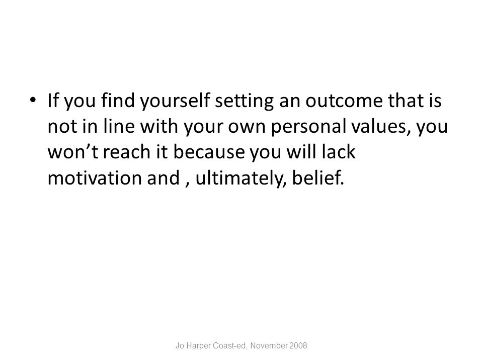 If you find yourself setting an outcome that is not in line with your own personal values, you won't reach it because you will lack motivation and, ultimately, belief.