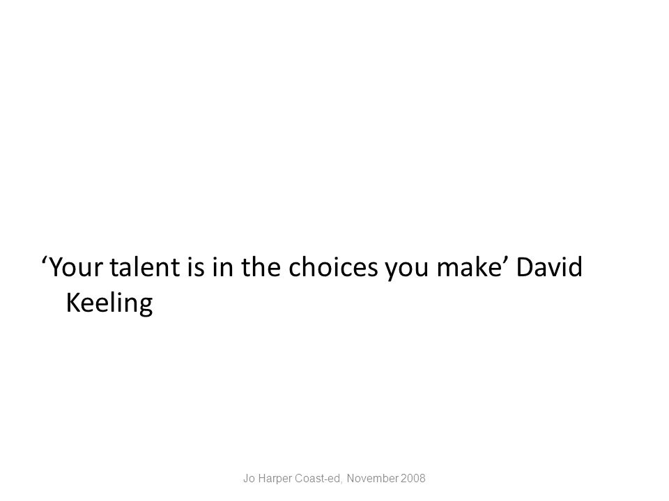 'Your talent is in the choices you make' David Keeling Jo Harper Coast-ed, November 2008