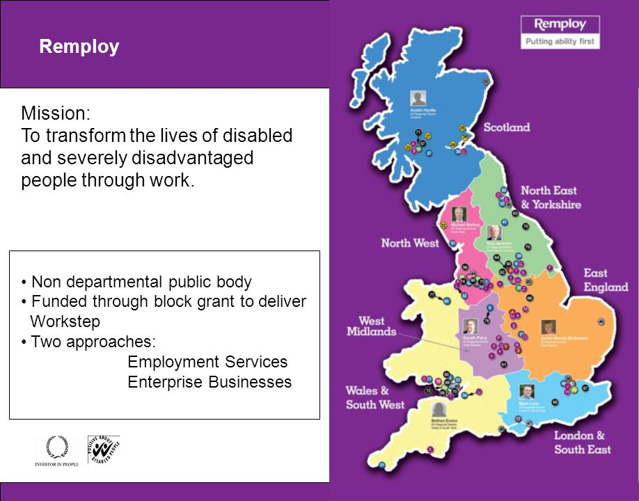 Remploy Mission: To transform the lives of disabled and severely disadvantaged people through work. Non departmental public body Funded through block