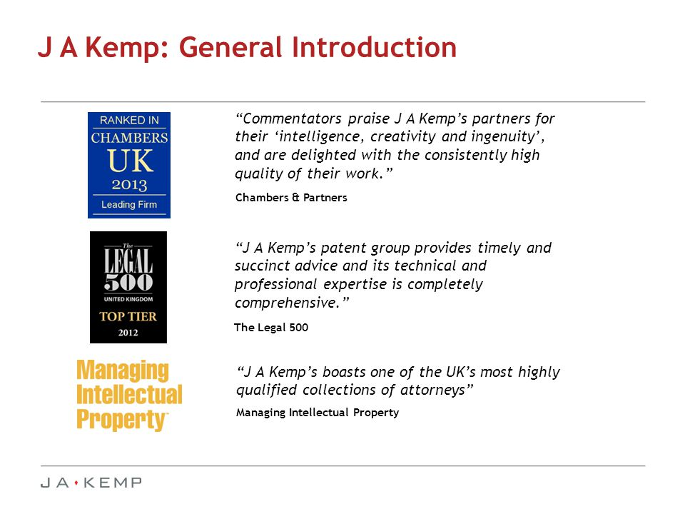 Commentators praise J A Kemp's partners for their 'intelligence, creativity and ingenuity', and are delighted with the consistently high quality of their work. Chambers & Partners J A Kemp's patent group provides timely and succinct advice and its technical and professional expertise is completely comprehensive. The Legal 500 J A Kemp: General Introduction Managing Intellectual Property J A Kemp's boasts one of the UK's most highly qualified collections of attorneys