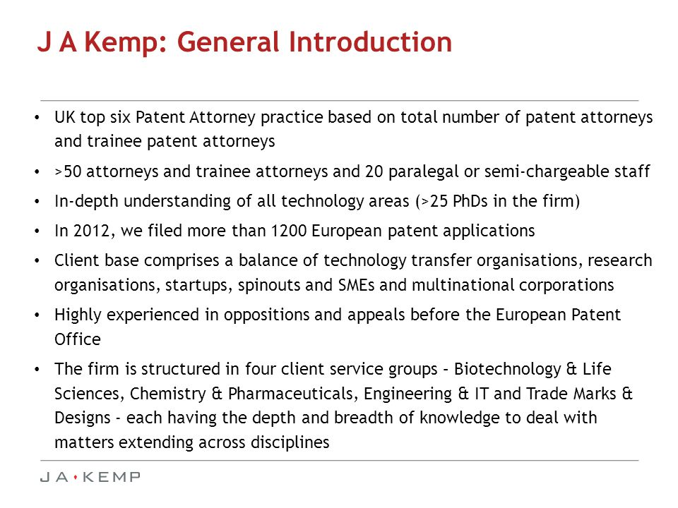 J A Kemp: General Introduction UK top six Patent Attorney practice based on total number of patent attorneys and trainee patent attorneys >50 attorneys and trainee attorneys and 20 paralegal or semi-chargeable staff In-depth understanding of all technology areas (>25 PhDs in the firm) In 2012, we filed more than 1200 European patent applications Client base comprises a balance of technology transfer organisations, research organisations, startups, spinouts and SMEs and multinational corporations Highly experienced in oppositions and appeals before the European Patent Office The firm is structured in four client service groups – Biotechnology & Life Sciences, Chemistry & Pharmaceuticals, Engineering & IT and Trade Marks & Designs - each having the depth and breadth of knowledge to deal with matters extending across disciplines
