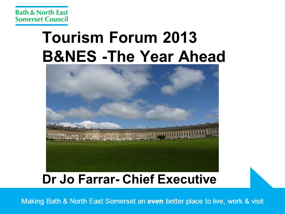 Making Bath & North East Somerset an even better place to live, work & visit Tourism Forum 2013 B&NES -The Year Ahead Dr Jo Farrar- Chief Executive