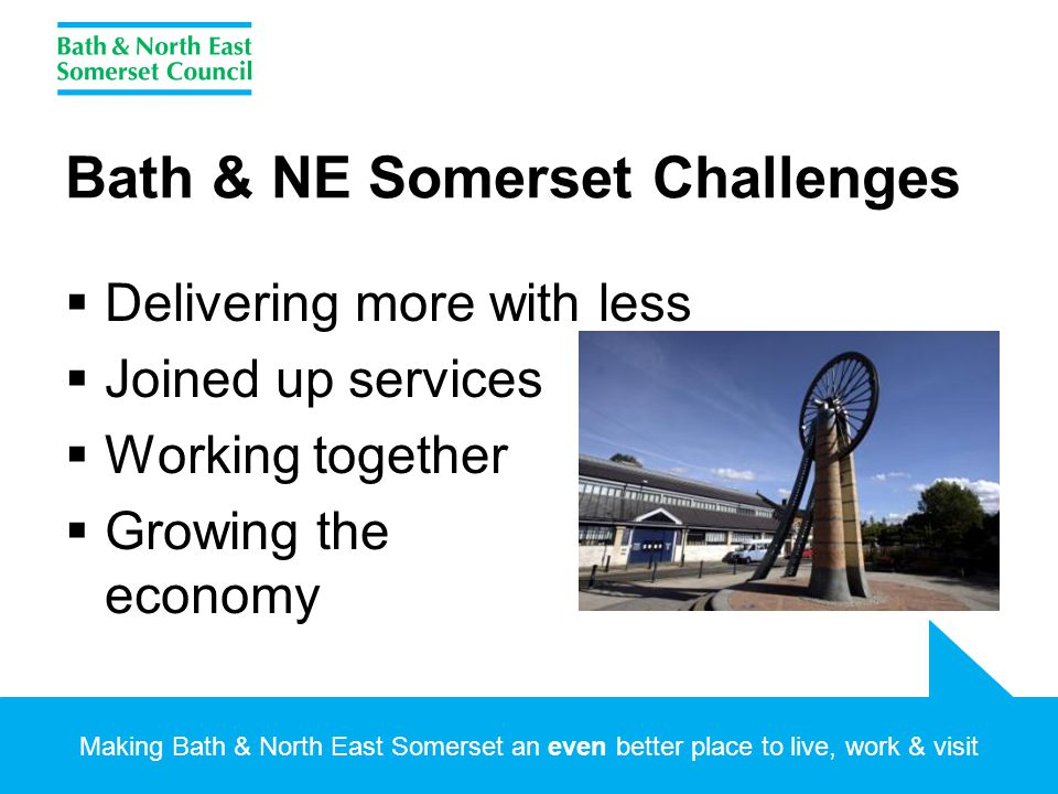 Making Bath & North East Somerset an even better place to live, work & visit Bath & NE Somerset Challenges  Delivering more with less  Joined up services  Working together  Growing the economy