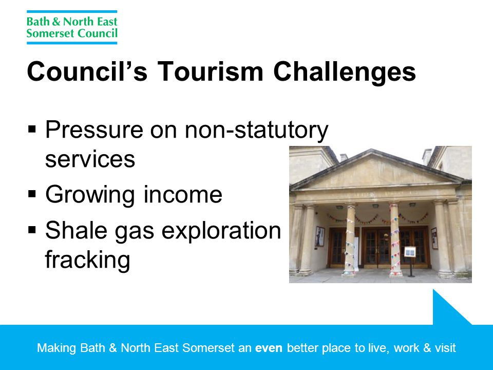 Making Bath & North East Somerset an even better place to live, work & visit Council's Tourism Challenges  Pressure on non-statutory services  Growing income  Shale gas exploration - fracking