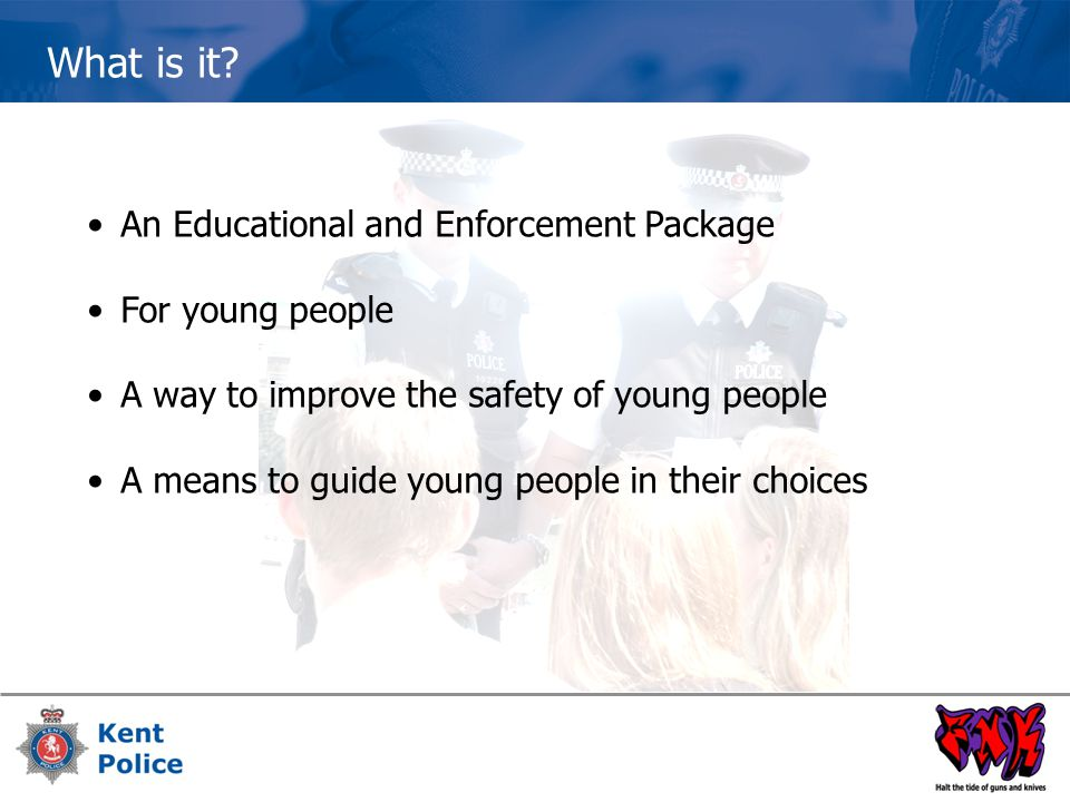 What is it? An Educational and Enforcement Package For young people A way to improve the safety of young people A means to guide young people in their