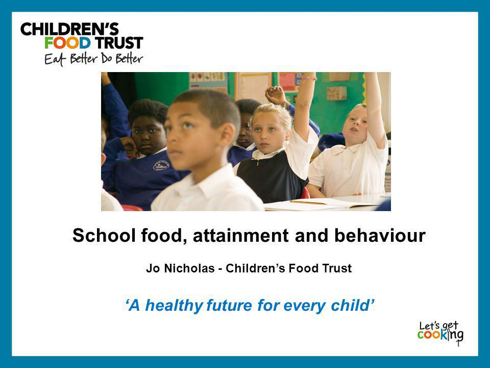 1 School food, attainment and behaviour Jo Nicholas - Children's Food Trust 'A healthy future for every child'