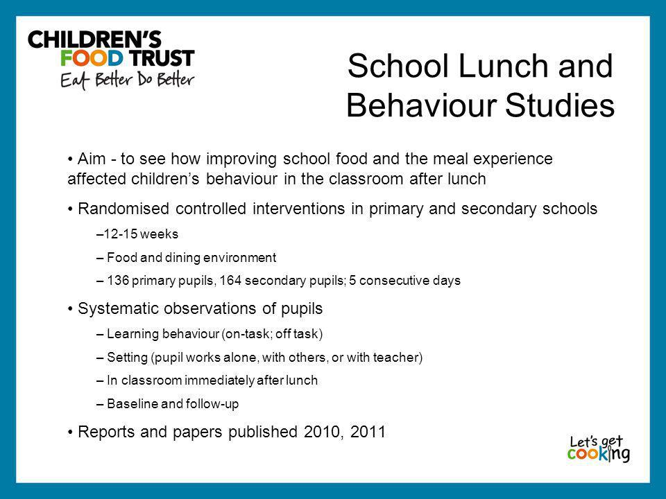 School Lunch and Behaviour Studies Aim - to see how improving school food and the meal experience affected children's behaviour in the classroom after
