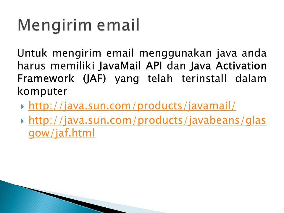 Untuk mengirim email menggunakan java anda harus memiliki JavaMail API dan Java Activation Framework (JAF) yang telah terinstall dalam komputer  http://java.sun.com/products/javamail/ http://java.sun.com/products/javamail/  http://java.sun.com/products/javabeans/glas gow/jaf.html http://java.sun.com/products/javabeans/glas gow/jaf.html
