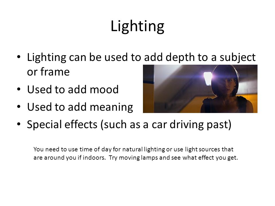 Lighting Lighting can be used to add depth to a subject or frame Used to add mood Used to add meaning Special effects (such as a car driving past) You need to use time of day for natural lighting or use light sources that are around you if indoors.