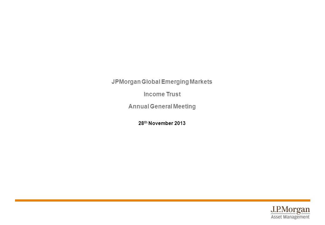 JPMorgan Global Emerging Markets Income Trust Annual General Meeting 28 th November 2013
