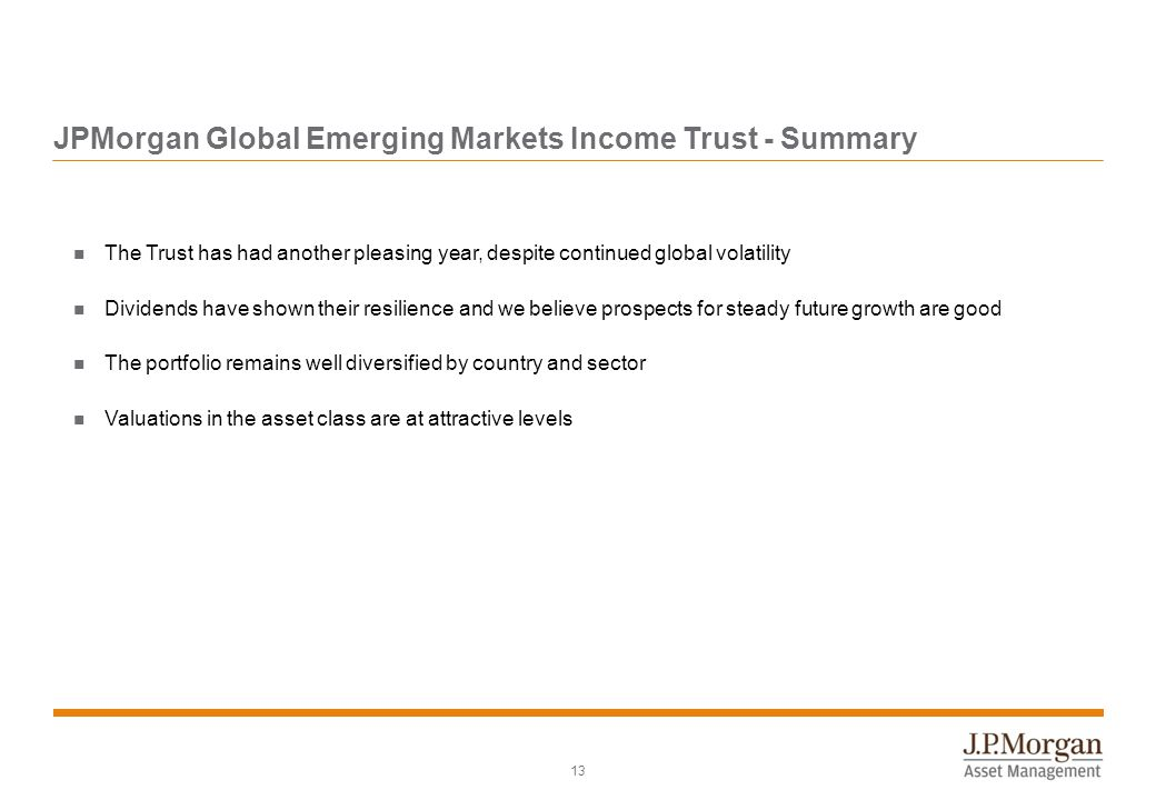 13 JPMorgan Global Emerging Markets Income Trust - Summary The Trust has had another pleasing year, despite continued global volatility Dividends have shown their resilience and we believe prospects for steady future growth are good The portfolio remains well diversified by country and sector Valuations in the asset class are at attractive levels
