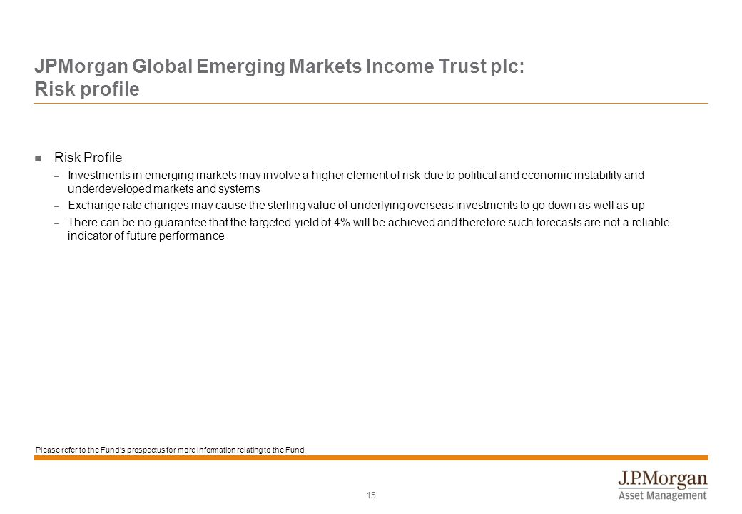 15 JPMorgan Global Emerging Markets Income Trust plc: Risk profile Risk Profile – Investments in emerging markets may involve a higher element of risk