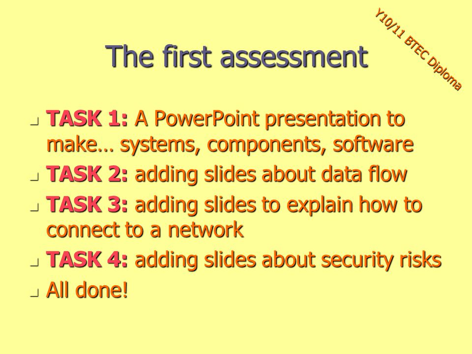 The first assessment TASK 1: A PowerPoint presentation to make… systems, components, software TASK 1: A PowerPoint presentation to make… systems, components, software TASK 2: adding slides about data flow TASK 2: adding slides about data flow TASK 3: adding slides to explain how to connect to a network TASK 3: adding slides to explain how to connect to a network TASK 4: adding slides about security risks TASK 4: adding slides about security risks All done.