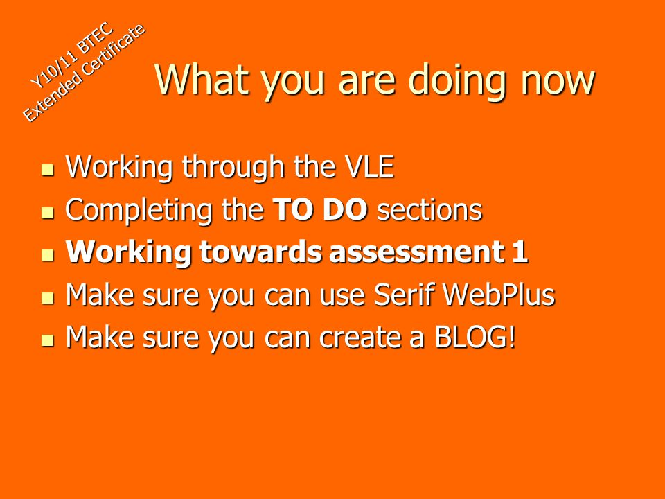 What you are doing now Working through the VLE Working through the VLE Completing the TO DO sections Completing the TO DO sections Working towards assessment 1 Working towards assessment 1 Make sure you can use Serif WebPlus Make sure you can use Serif WebPlus Make sure you can create a BLOG.