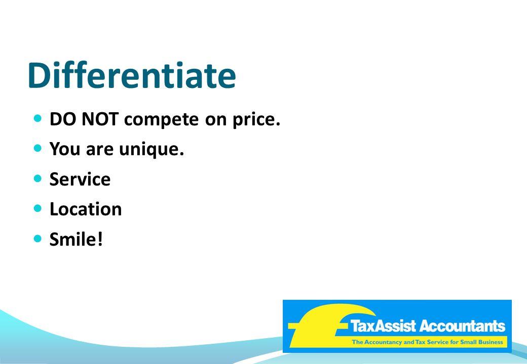 Differentiate DO NOT compete on price. You are unique. Service Location Smile!