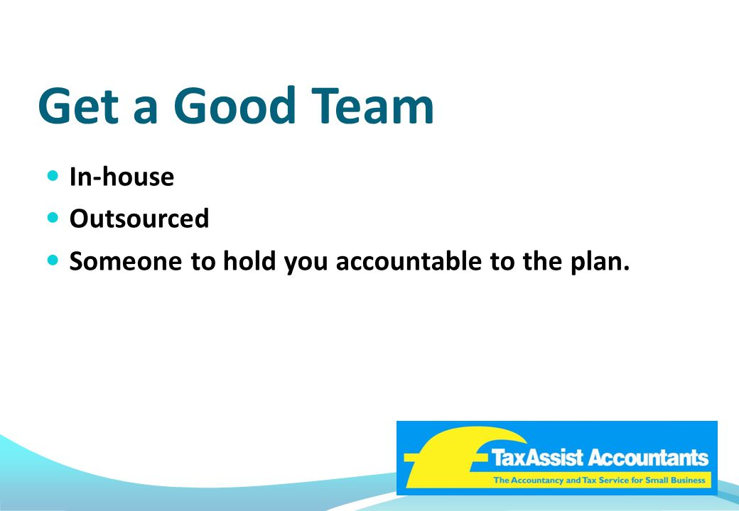 Get a Good Team In-house Outsourced Someone to hold you accountable to the plan.