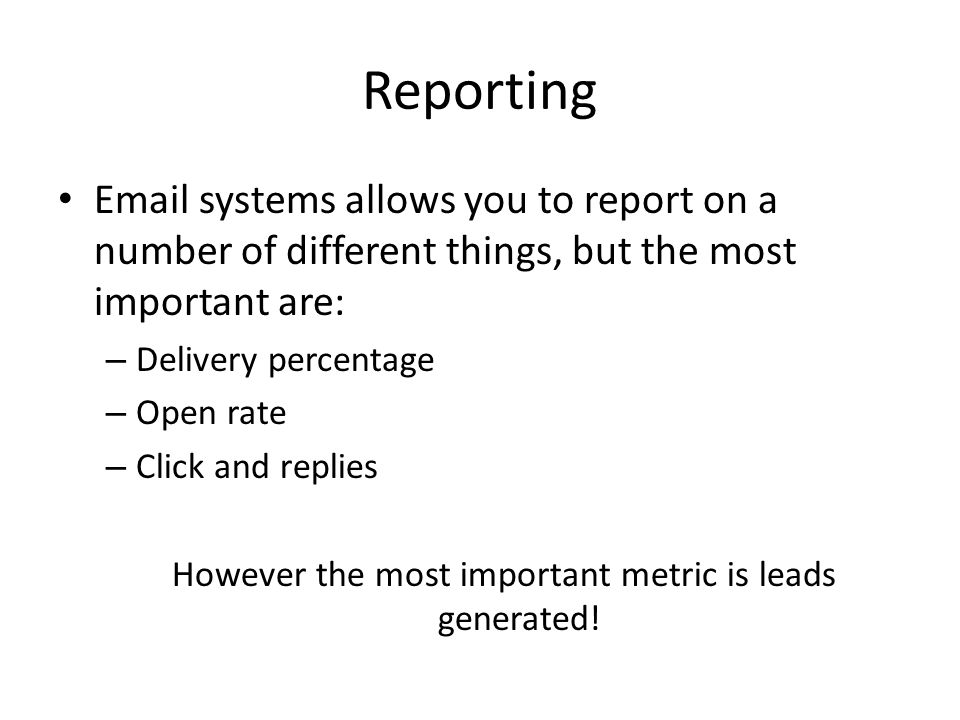 Reporting Email systems allows you to report on a number of different things, but the most important are: – Delivery percentage – Open rate – Click and replies However the most important metric is leads generated!