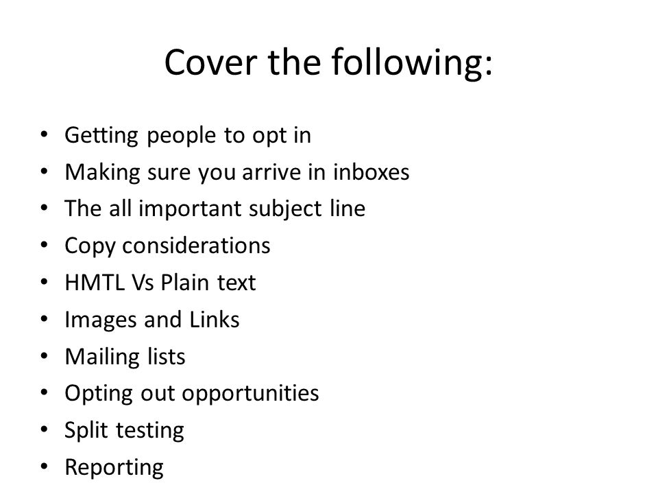 Cover the following: Getting people to opt in Making sure you arrive in inboxes The all important subject line Copy considerations HMTL Vs Plain text Images and Links Mailing lists Opting out opportunities Split testing Reporting