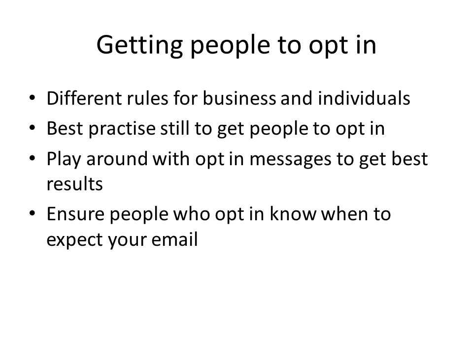 Getting people to opt in (Cont) Email for 2 years after final purchase date Only store email addresses where necessary and be prepared to prove it!