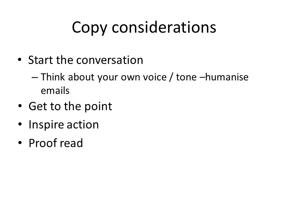Copy considerations Start the conversation – Think about your own voice / tone –humanise emails Get to the point Inspire action Proof read