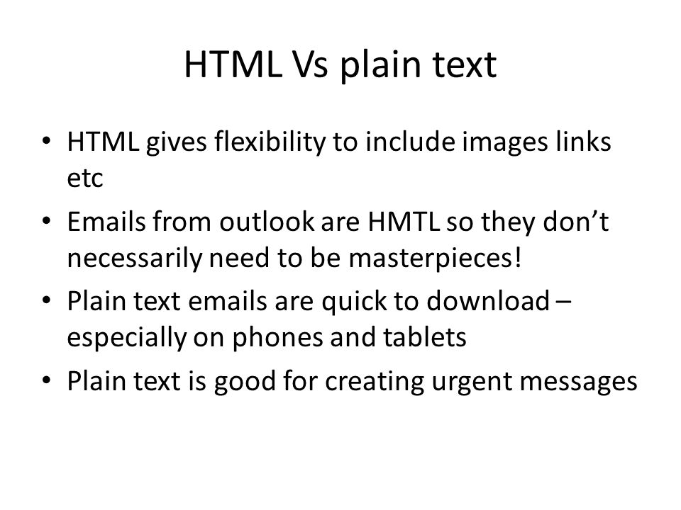 HTML Vs plain text HTML gives flexibility to include images links etc Emails from outlook are HMTL so they don't necessarily need to be masterpieces!