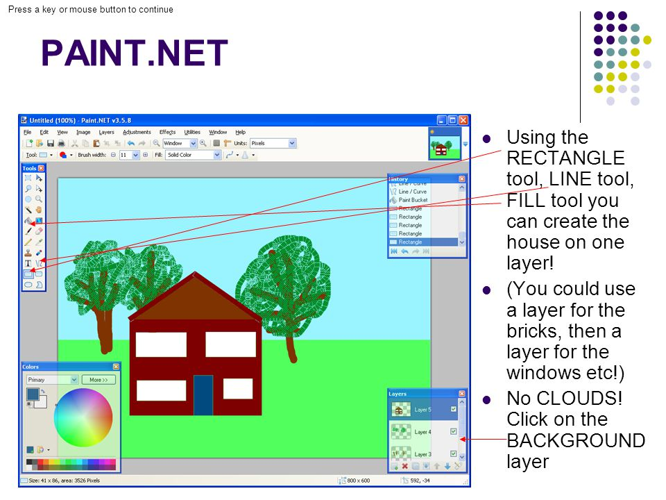 Press a key or mouse button to continue PAINT.NET Using the RECTANGLE tool, LINE tool, FILL tool you can create the house on one layer.