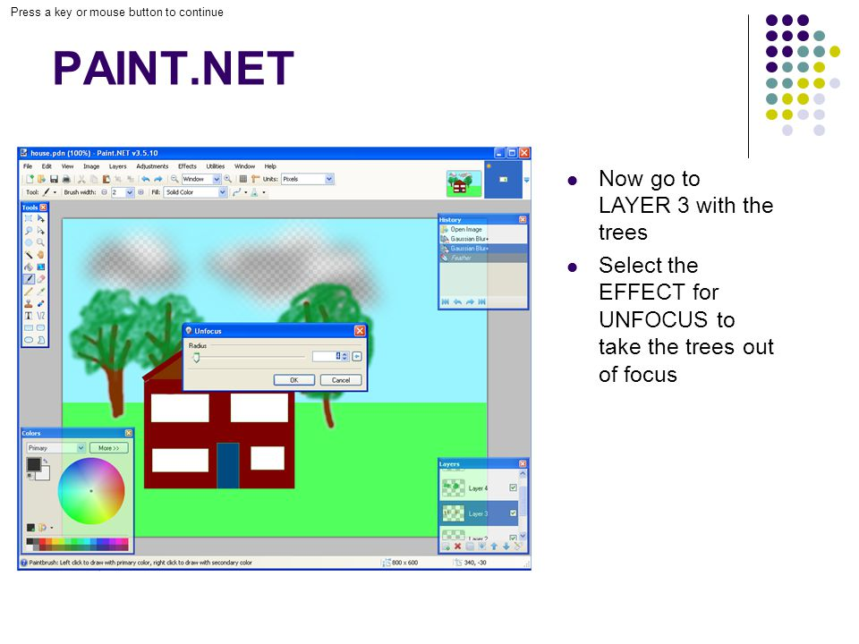 Press a key or mouse button to continue PAINT.NET Now go to LAYER 3 with the trees Select the EFFECT for UNFOCUS to take the trees out of focus