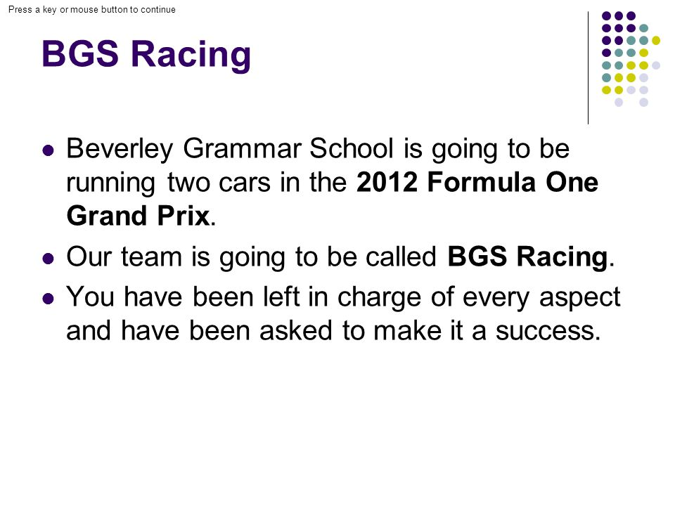 Press a key or mouse button to continue BGS Racing Beverley Grammar School is going to be running two cars in the 2012 Formula One Grand Prix.
