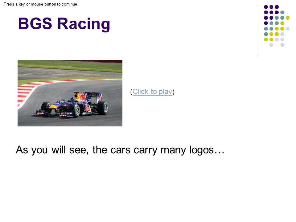 Press a key or mouse button to continue BGS Racing As you will see, the cars carry many logos… (Click to play)Click to play
