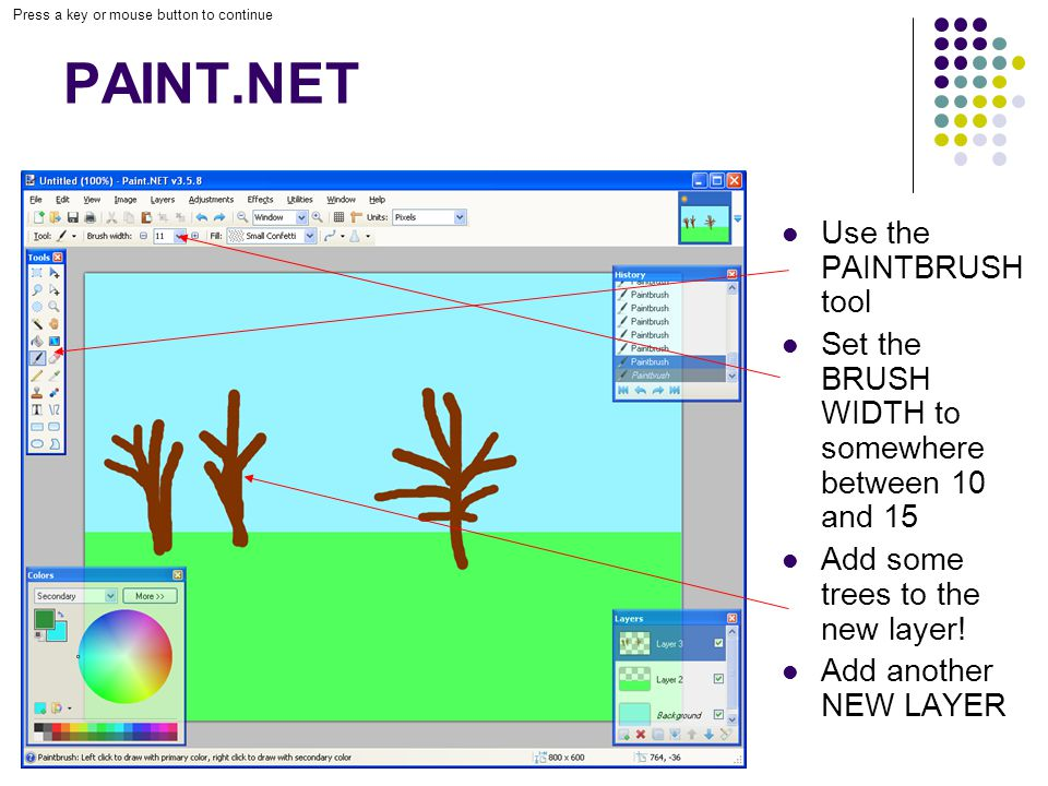 Press a key or mouse button to continue PAINT.NET Use the PAINTBRUSH tool Set the BRUSH WIDTH to somewhere between 10 and 15 Add some trees to the new layer.