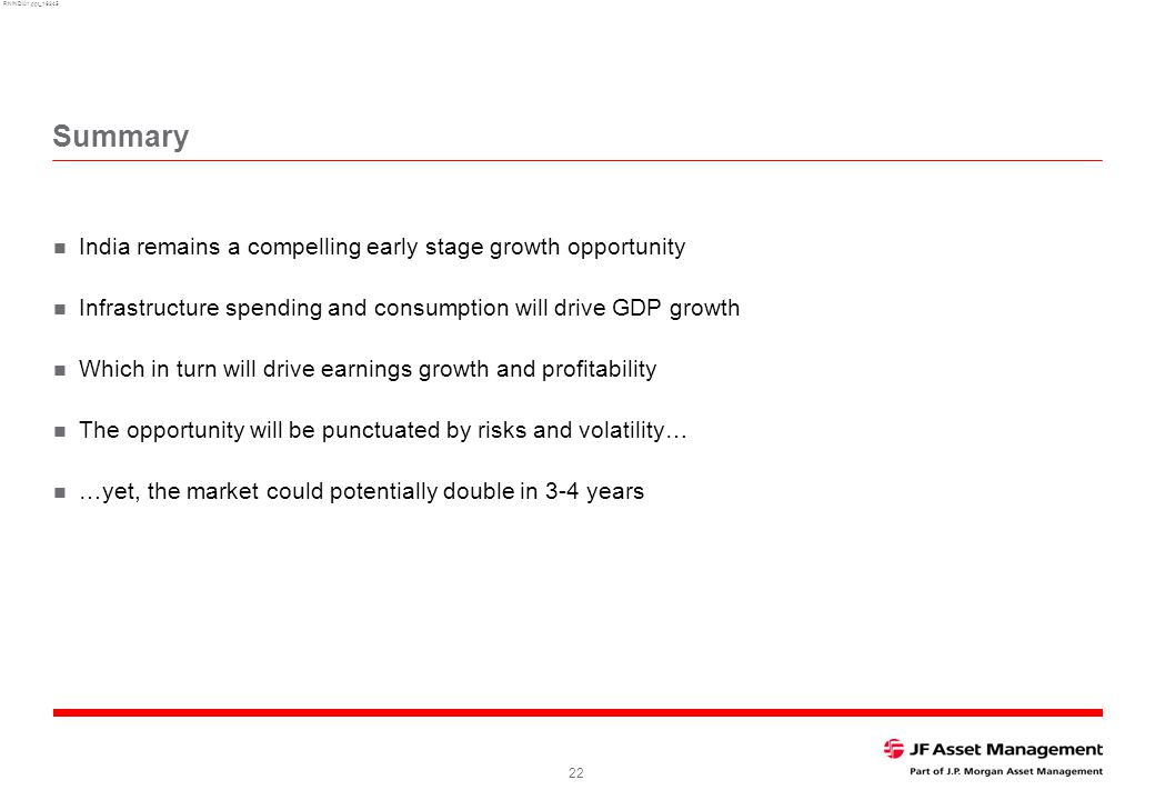 RNINDIA1.ppt_16345 22 Summary India remains a compelling early stage growth opportunity Infrastructure spending and consumption will drive GDP growth Which in turn will drive earnings growth and profitability The opportunity will be punctuated by risks and volatility… …yet, the market could potentially double in 3-4 years