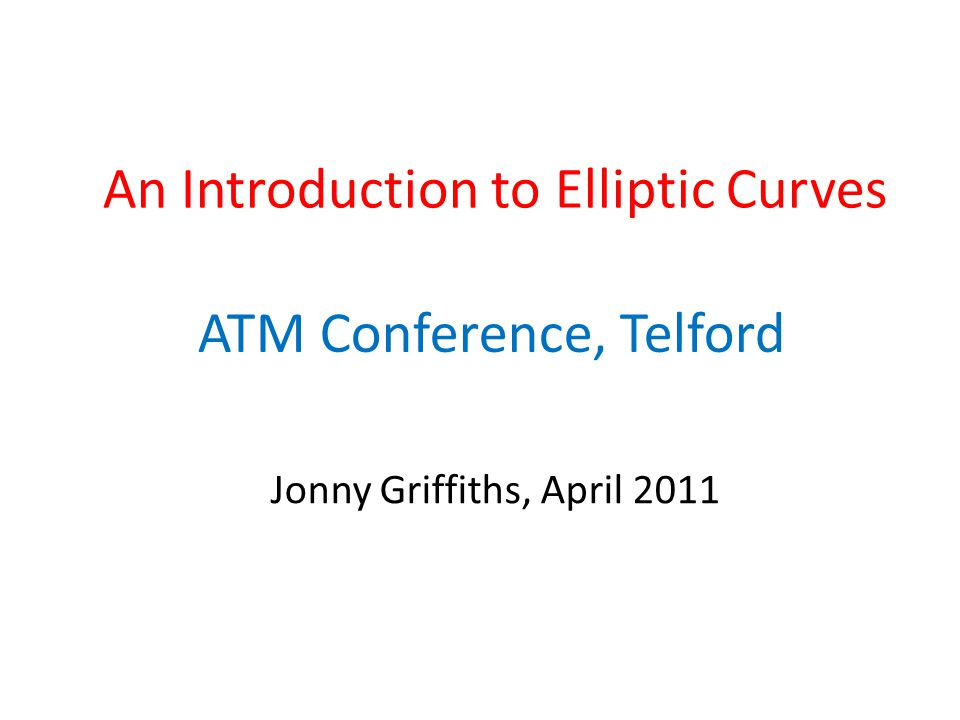 An Introduction to Elliptic Curves ATM Conference, Telford Jonny Griffiths, April 2011