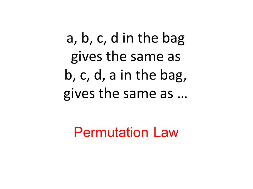 a, b, c, d in the bag gives the same as b, c, d, a in the bag, gives the same as … Permutation Law