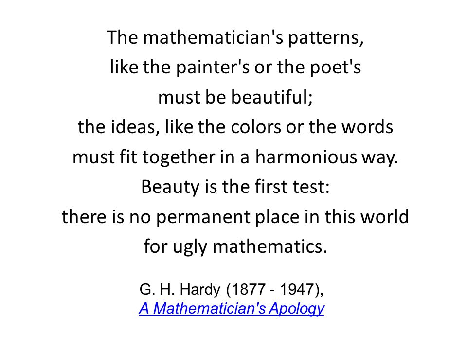 The mathematician s patterns, like the painter s or the poet s must be beautiful; the ideas, like the colors or the words must fit together in a harmonious way.