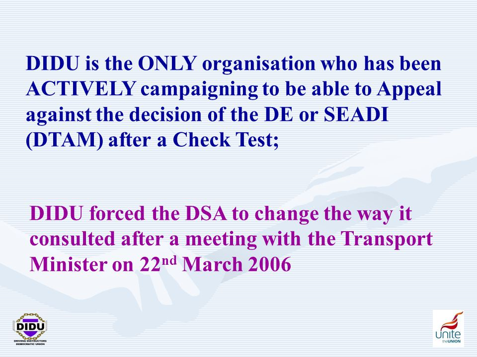 14 DIDU is the ONLY organisation who has been ACTIVELY campaigning to be able to Appeal against the decision of the DE or SEADI (DTAM) after a Check Test; DIDU forced the DSA to change the way it consulted after a meeting with the Transport Minister on 22 nd March 2006