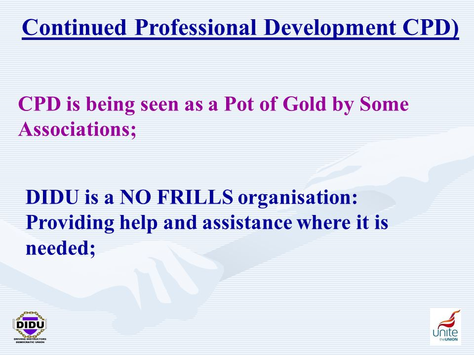 17 Continued Professional Development CPD) CPD is being seen as a Pot of Gold by Some Associations; DIDU is a NO FRILLS organisation: Providing help a