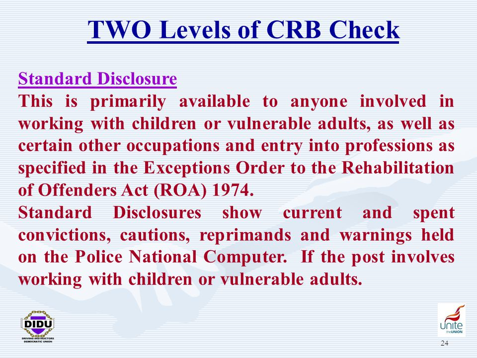 24 TWO Levels of CRB Check Standard Disclosure This is primarily available to anyone involved in working with children or vulnerable adults, as well as certain other occupations and entry into professions as specified in the Exceptions Order to the Rehabilitation of Offenders Act (ROA) 1974.