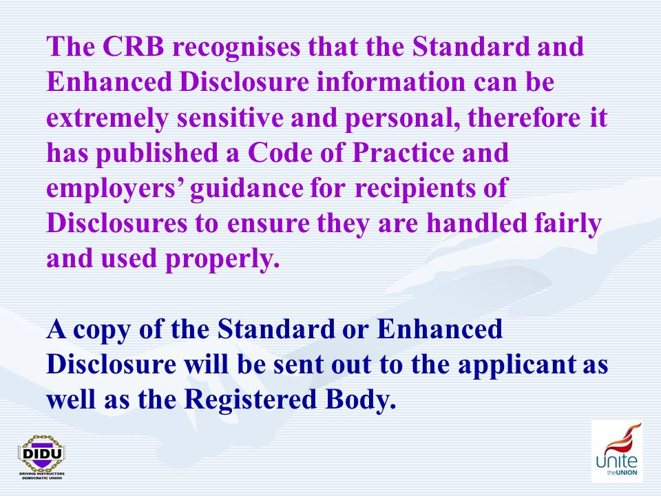 26 The CRB recognises that the Standard and Enhanced Disclosure information can be extremely sensitive and personal, therefore it has published a Code of Practice and employers' guidance for recipients of Disclosures to ensure they are handled fairly and used properly.