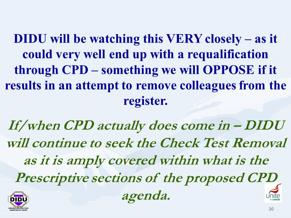 30 DIDU will be watching this VERY closely – as it could very well end up with a requalification through CPD – something we will OPPOSE if it results in an attempt to remove colleagues from the register.