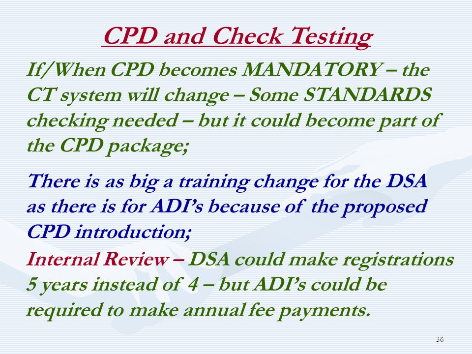 36 CPD and Check Testing If/When CPD becomes MANDATORY – the CT system will change – Some STANDARDS checking needed – but it could become part of the